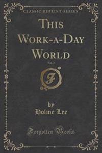 This Work-A-Day World, Vol. 3 (Classic Reprint)