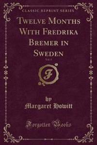Twelve Months with Fredrika Bremer in Sweden, Vol. 1 (Classic Reprint)