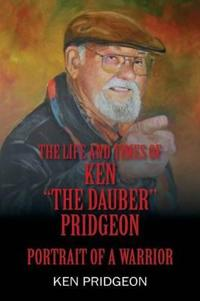 The Life and Times of Ken the Dauber Pridgeon: Portrait of a Warrior