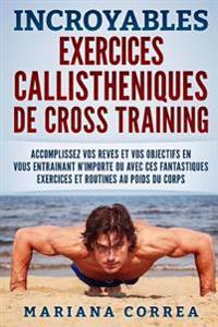Incroyables Exercices Callistheniques de Cross Training: Accomplissez Vos Reves Et Vos Objectifs En Vous Entrainant N?importe Ou Avec Ces Fantastiques