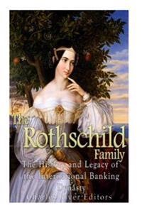 The Rothschild Family: The History and Legacy of the International Banking Dynas