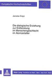 Die Dialogische Erziehung Zur Entfeindung Im Menschengeschlecht Im Atomzeitalter: Die Dialogische Sorge Um Das Schicksal Des Feindes