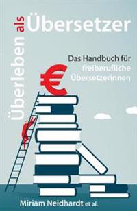 Uberleben ALS Ubersetzer: Das Handbuch Fur Freiberufliche Ubersetzerinnen