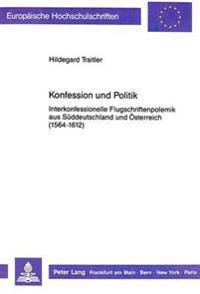 Konfession Und Politik: Interkonfessionelle Flugschriftenpolemik Aus Sueddeutschland Und Oesterreich (1564-1612)