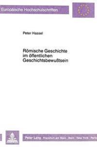 Roemische Geschichte Im Oeffentlichen Geschichtsbewusstsein: Fachdidaktische Probleme Der Vermittlung Von Roemischer Geschichte Heute