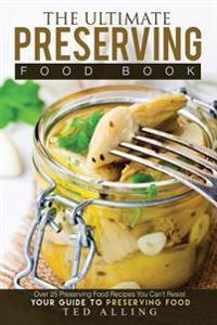 The Ultimate Preserving Food Book - Your Guide to Preserving Food: Over 25 Preserving Food Recipes You Can't Resist