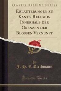 Erluterungen Zu Kant's Religion Innerhalb Der Grenzen Der Blossen Vernunft (Classic Reprint)