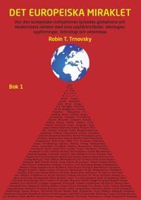 Det europeiska miraklet (Bok 1) : hur den europeiska civilisationen lyckades globalisera och modernisera världen med sina upptäcktsfärder, ideologier, uppfinningar, teknologi och vetenskap