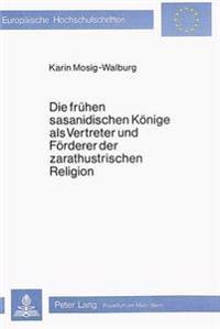 Die Fruehen Sasanidischen Koenige ALS Vertreter Und Foerderer Der Zarathustrischen Religion: Eine Untersuchung Der Zeitgenoessischen Quellen