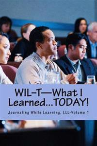 Wil-T-What I Learned...Today!: Journaling While Learning, LLL-Volume 1
