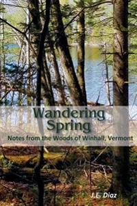Wandering Spring: Notes from the Woods of Winhall, Vermont