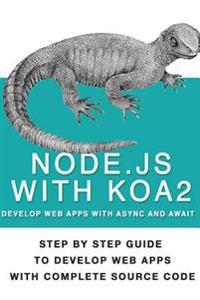 Node Js with Koa 2: Step by Step Guide to Develop Web Apps with Complete Source Code of Node Js with Koa 2