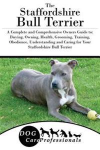 The Staffordshire Bull Terrier: A Complete and Comprehensive Owners Guide To: Buying, Owning, Health, Grooming, Training, Obedience, Understanding and