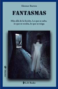 Fantasmas: Mas Alla de La Ficcion. Lo Que Se Sabe, Lo Que Se Oculta, Lo Que Se Niega