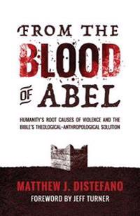 From the Blood of Abel: Humanity's Root Causes of Violence and the Bible's Theological-Anthropological Solution
