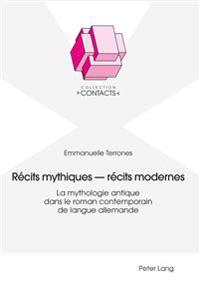 Récits Mythiques - Récits Modernes: La Mythologie Antique Dans Le Roman Contemporain de Langue Allemande