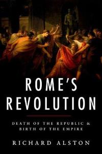 Rome's Revolution: Death of the Republic and Birth of the Empire