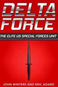 Delta Force: The Elite Us Special Forces Unit