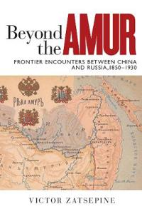 Beyond the Amur: Frontier Encounters Between China and Russia, 1850-1930