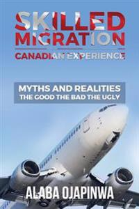 Skilled Migration Canadian Experience Myths and Realities: Myths and Realities: The Good the Bad the Ugly
