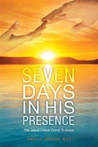 Seven Days in His Presence: The Jesus I Have Come to Know