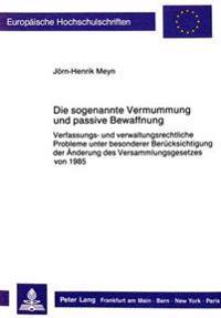 Die Sogenannte Vermummung Und Passive Bewaffnung: Verfassungs- Und Verwaltungsrechtliche Probleme Unter Besonderer Beruecksichtigung Der Aenderung Des