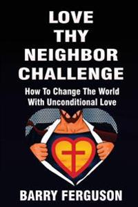 Love Thy Neighbor Challenge: How to Change the World with Unconditional Love