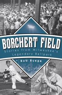 Borchert Field: Stories from Milwaukee's Legendary Ballpark