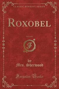 Roxobel, Vol. 3 of 3 (Classic Reprint)