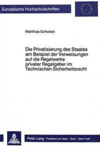 Die Privatisierung Des Staates Am Beispiel Der Verweisungen Auf Die Regelwerke Privater Regelgeber Im Technischen Sicherheitsrecht
