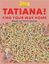 Tatiana! Find Your Way Home Maze Activity Book