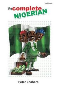 The Complete Nigerian: A Self-Confessed Tale-Bearer's Guide Book to the Doings and Misdoings of the Nigerian Adult Male and Female