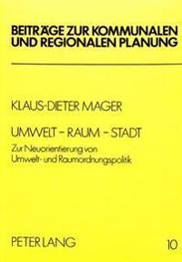 Umwelt - Raum - Stadt: Zur Neuorientierung Von Umwelt- Und Raumordnungspolitik
