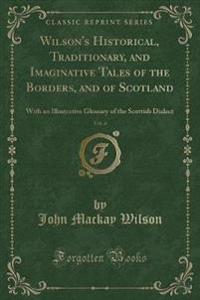 Wilson's Historical, Traditionary, and Imaginative Tales of the Borders, and of Scotland, Vol. 4