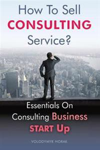 How to Sell Consulting Service?: Essentials on Consulting Business Start Up