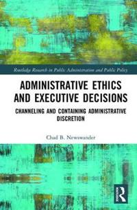 Administrative Ethics and Executive Decisions: Channeling and Containing Administrative Discretion