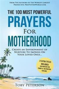 Prayer the 100 Most Powerful Prayers for Motherhood 2 Amazing Books Included to Pray for Family & Kids: Create an Environment of Nurture to Impress on