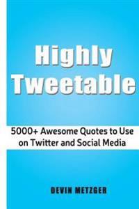 Highly Tweetable: 5000+ Awesome Quotes to Use on Twitter and Social Media