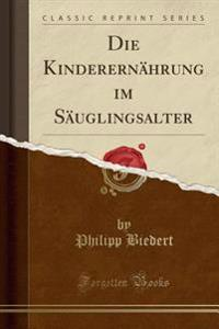 Die Kinderernahrung Im Sauglingsalter (Classic Reprint)