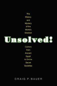 Unsolved!: The History and Mystery of the World's Greatest Ciphers from Ancient Egypt to Online Secret Societies
