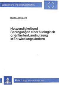 Notwendigkeit Und Bedingungen Einer Oekologisch Orientierten Landnutzung in Entwicklungslaendern: Versuch Der Bestimmung Eines Neuen Arbeitsgebietes D