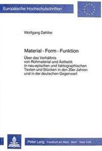 Material - Form - Funktion: Ueber Das Verhaeltnis Von Rohmaterial Und Aesthetik in Neu-Epischen Und Faktographischen Texten Und Stuecken in Den 20