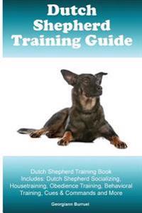 Dutch Shepherd Training Guide Dutch Shepherd Training Book Includes: Dutch Shepherd Socializing, Housetraining, Obedience Training, Behavioral Trainin