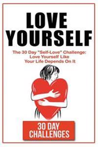 """Love Yourself: The 30 Day Challenge to """"Self Love"""" Love Yourself Like Your Life Depends on It"""