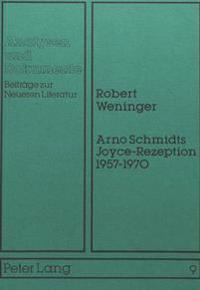 Arno Schmidts Joyce-Rezeption 1957-1970: Ein Beitrag Zur Poetik Arno Schmidts