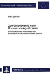 Zum Geschichtsbild in Den Romanen Von Agustin Yanez: Gesellschaftliche Wirklichkeit Und Kulturideal Im Nachrevolutionaeren Mexiko