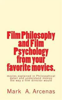 Film Philosophy and Film Psychology from Your Favorite Movies.: Movies Explained in Philosophical Detail and Understand Movies the Way a Film Director