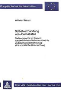 Selbstvermarktung Von Journalisten: Stellengesuche Im Kontext Von Beruflichem Selbstverstaendnis Und Journalistischem Alltag - Eine Empirische Untersu