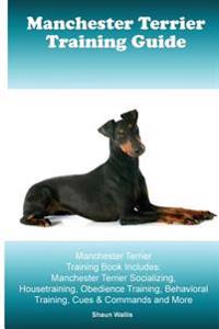 Manchester Terrier Training Guide. Manchester Terrier Training Book Includes: Manchester Terrier Socializing, Housetraining, Obedience Training, Behav