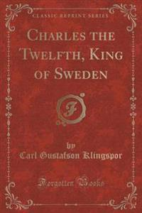 Charles the Twelfth, King of Sweden (Classic Reprint)